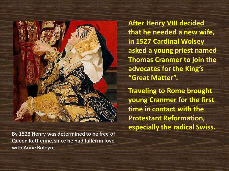 After Henry VIII decided that he needed a new wife, in 1527 Cardinal Wolsey asked a young priest named Thomas Cranmer to join the advocates for the King's Great Matter .
