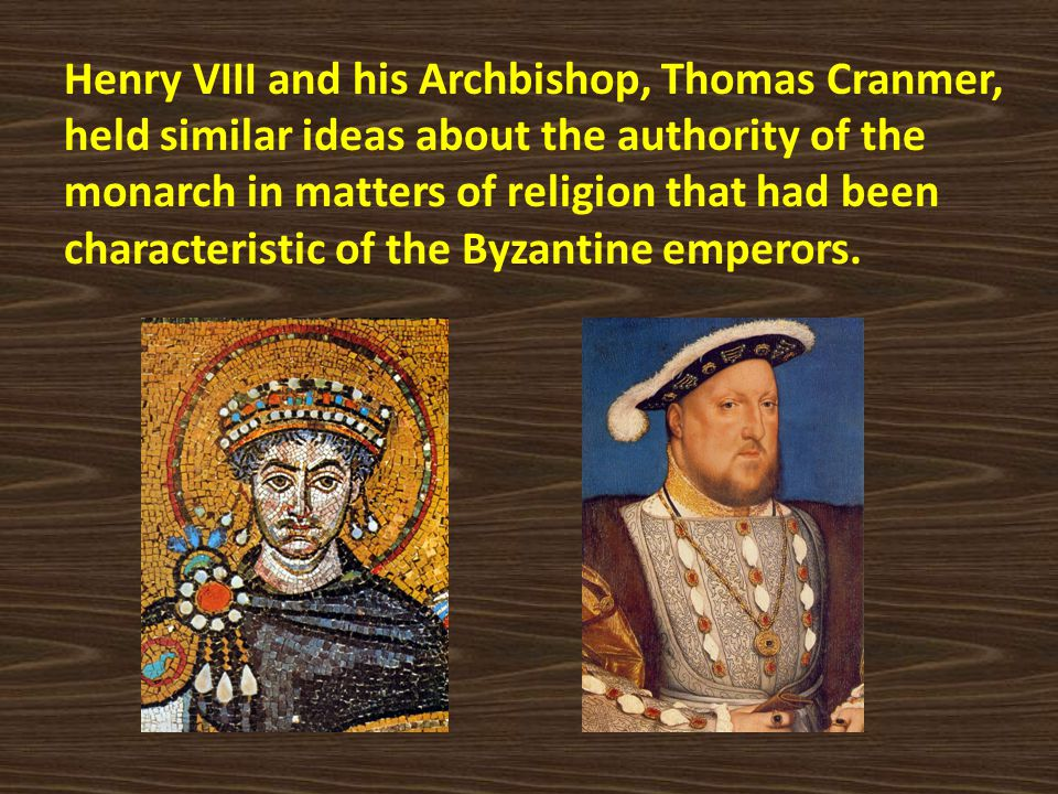 Henry VIII and his Archbishop, Thomas Cranmer, held similar ideas about the authority of the monarch in matters of religion that had been characteristic of the Byzantine emperors.