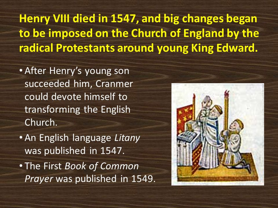 Henry VIII died in 1547, and big changes began to be imposed on the Church of England by the radical Protestants around young King Edward.