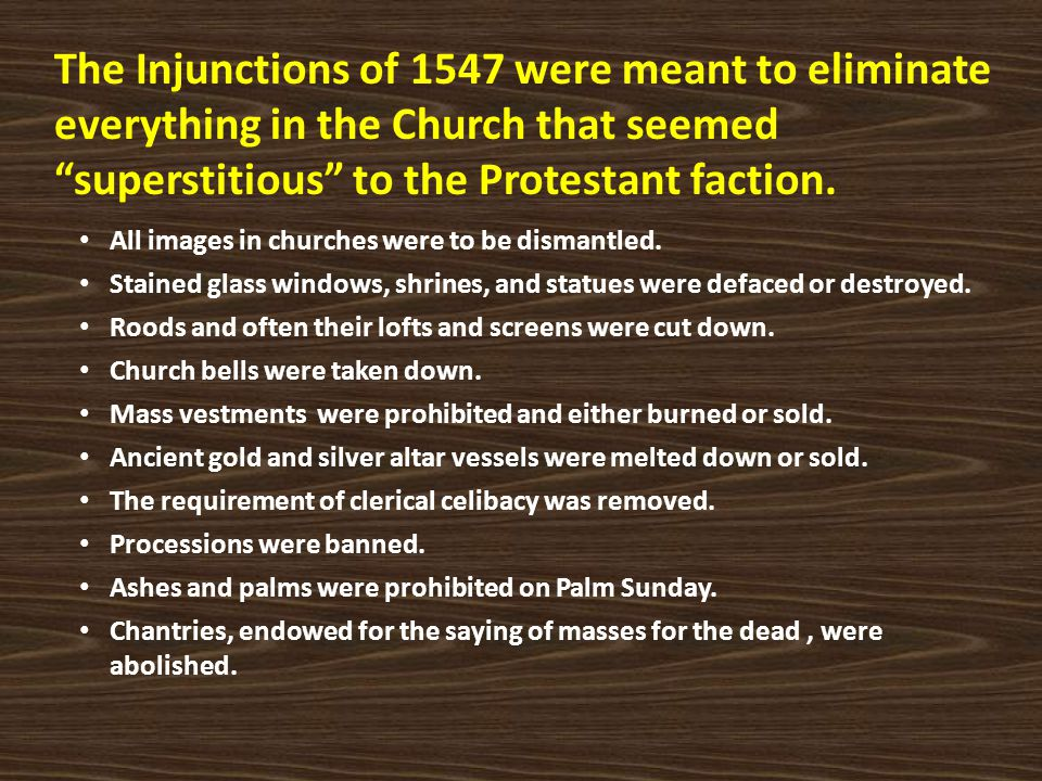 The Injunctions of 1547 were meant to eliminate everything in the Church that seemed superstitious to the Protestant faction.