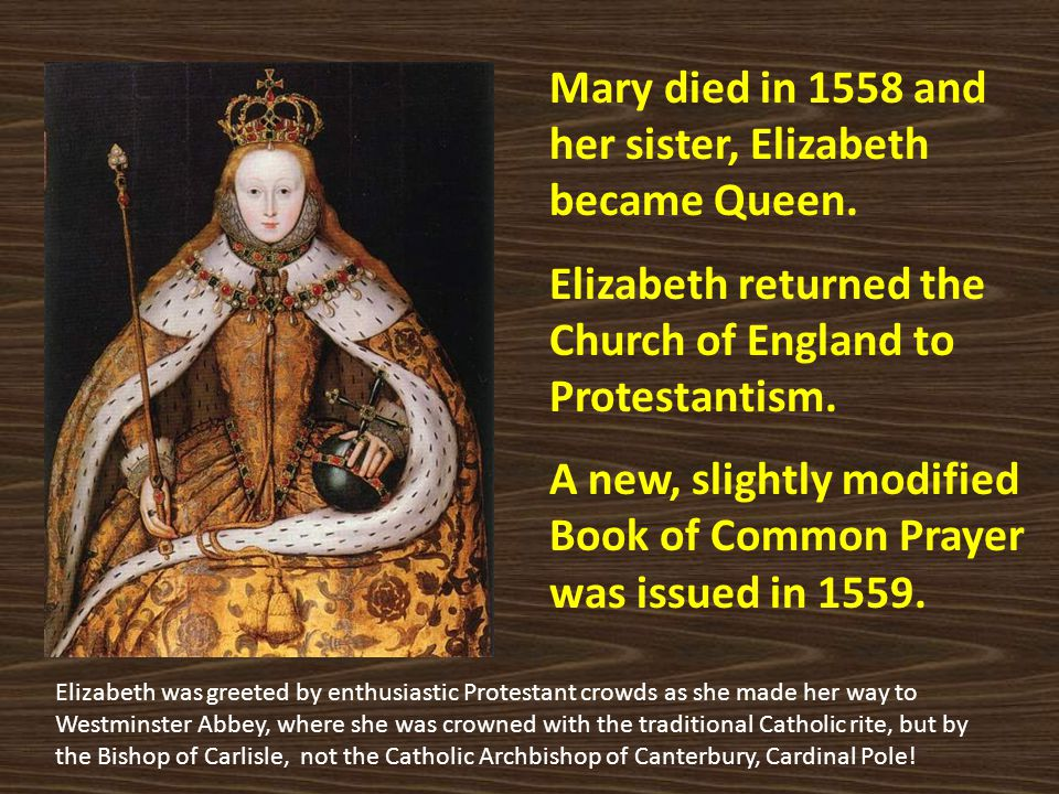 Mary died in 1558 and her sister, Elizabeth became Queen.