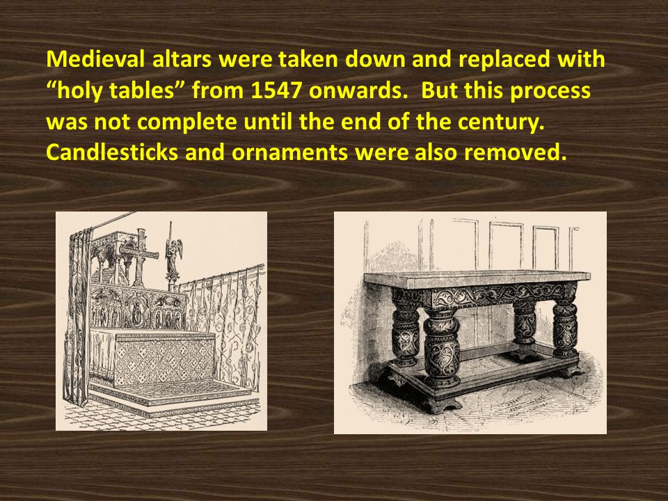 Medieval altars were taken down and replaced with holy tables from 1547 onwards.
