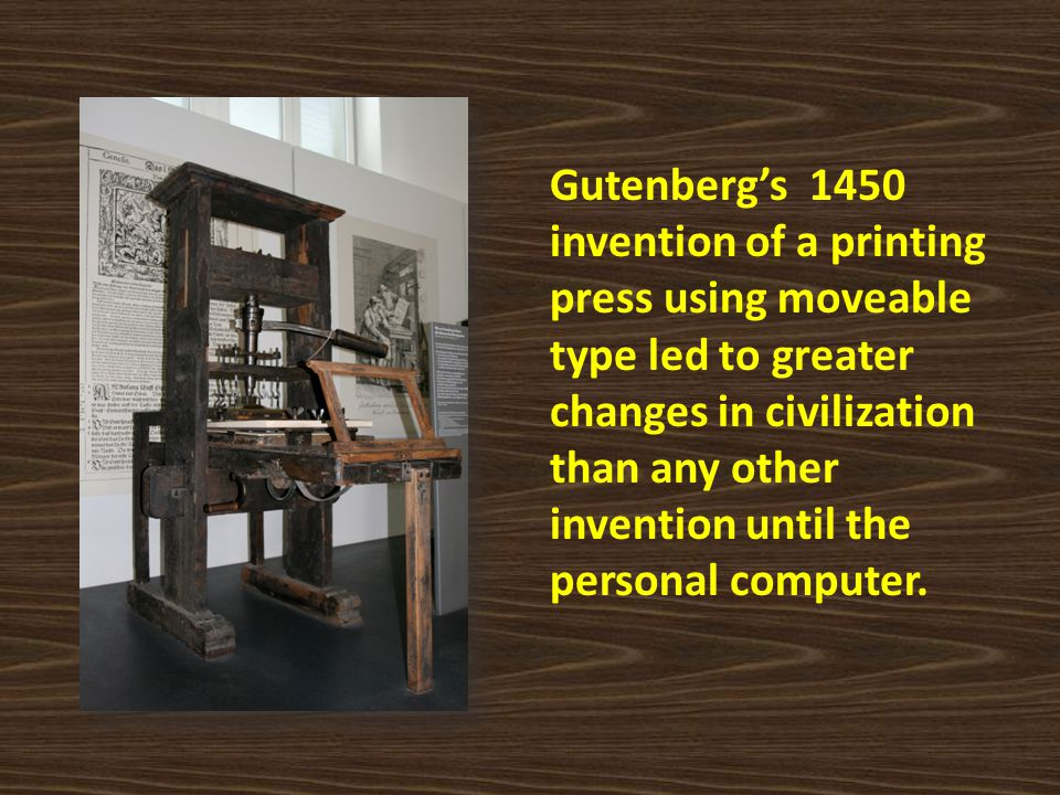 Gutenberg's 1450 invention of a printing press using moveable type led to greater changes in civilization than any other invention until the personal computer.
