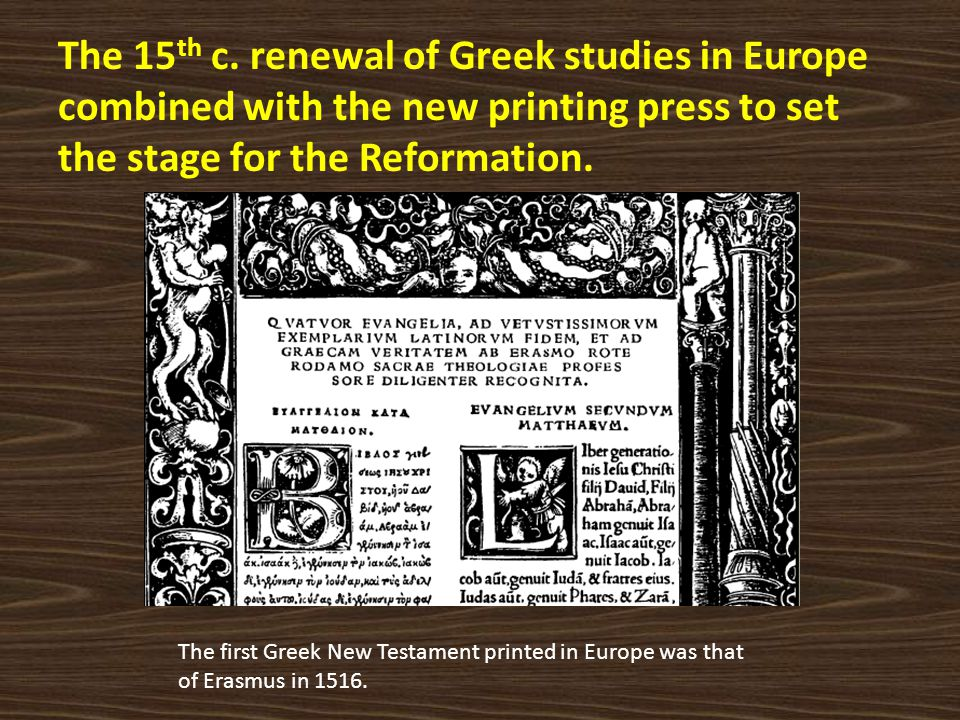 The 15th c. renewal of Greek studies in Europe combined with the new printing press to set the stage for the Reformation.