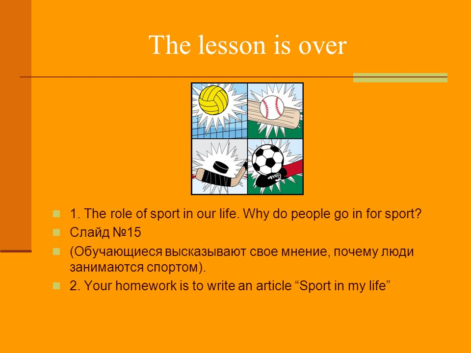 The lesson is over 1. The role of sport in our life. Why do people go in for sport Слайд №15.