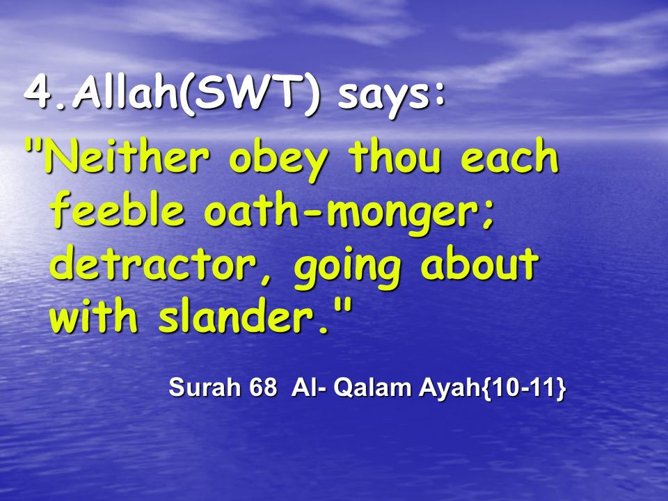 4.Allah(SWT) says: Neither obey thou each feeble oath-monger; detractor, going about with slander.