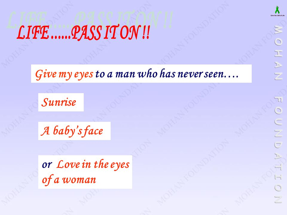 LIFE ......PASS IT ON !! Give my eyes to a man who has never seen….