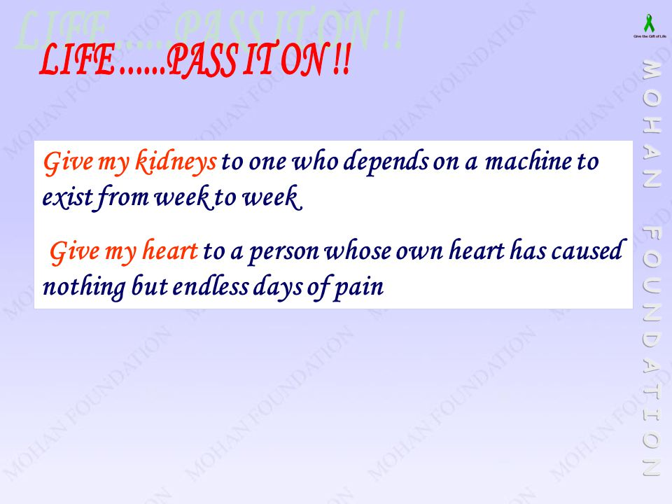 LIFE ......PASS IT ON !! Give my kidneys to one who depends on a machine to exist from week to week.