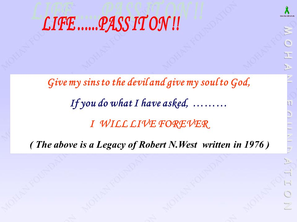 LIFE ......PASS IT ON !! Give my sins to the devil and give my soul to God, If you do what I have asked, ………