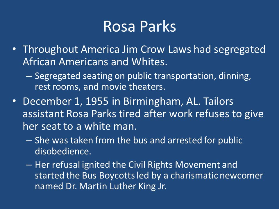 Rosa Parks Throughout America Jim Crow Laws had segregated African Americans and Whites.