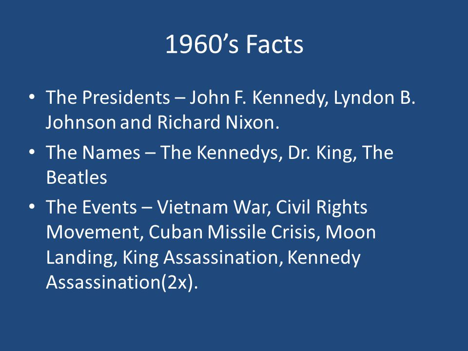 1960's Facts The Presidents – John F. Kennedy, Lyndon B. Johnson and Richard Nixon. The Names – The Kennedys, Dr. King, The Beatles.