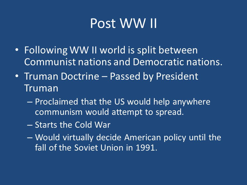 Post WW II Following WW II world is split between Communist nations and Democratic nations. Truman Doctrine – Passed by President Truman.