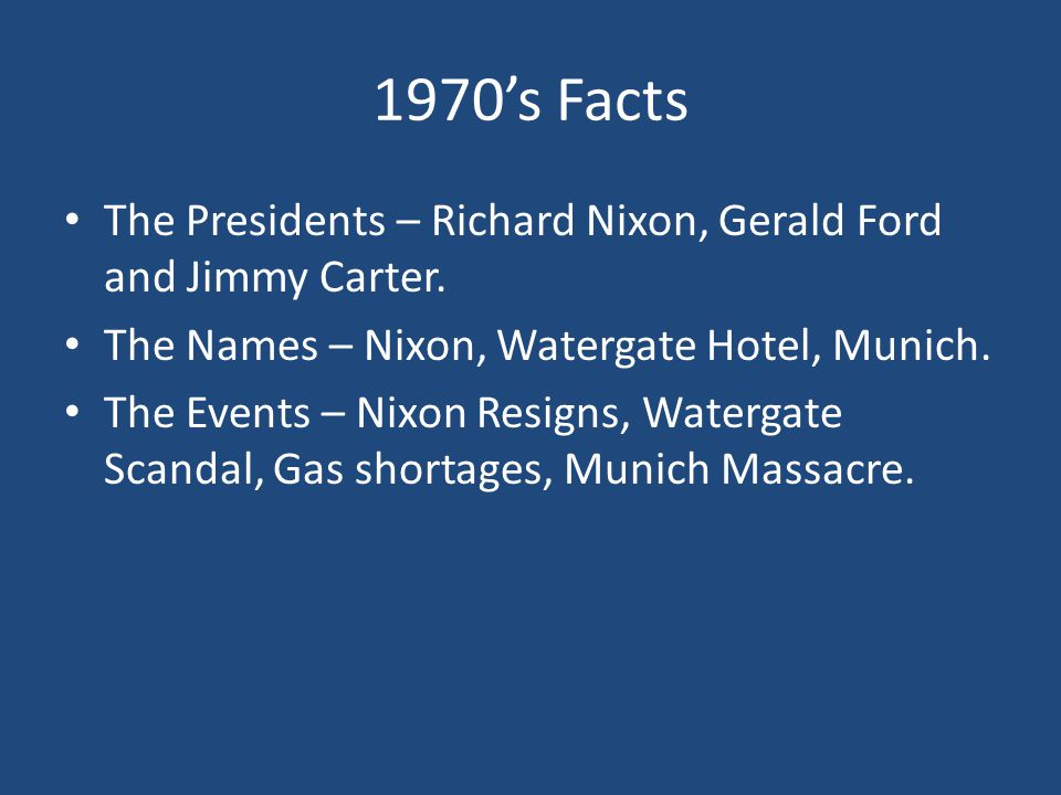 1970's Facts The Presidents – Richard Nixon, Gerald Ford and Jimmy Carter. The Names – Nixon, Watergate Hotel, Munich.