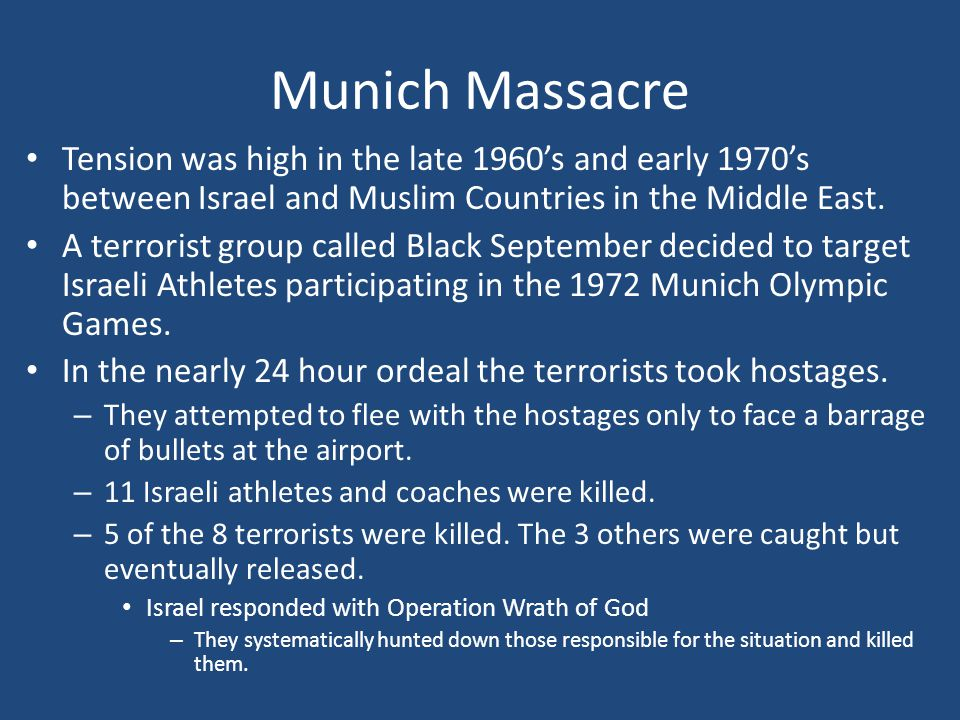Munich Massacre Tension was high in the late 1960's and early 1970's between Israel and Muslim Countries in the Middle East.