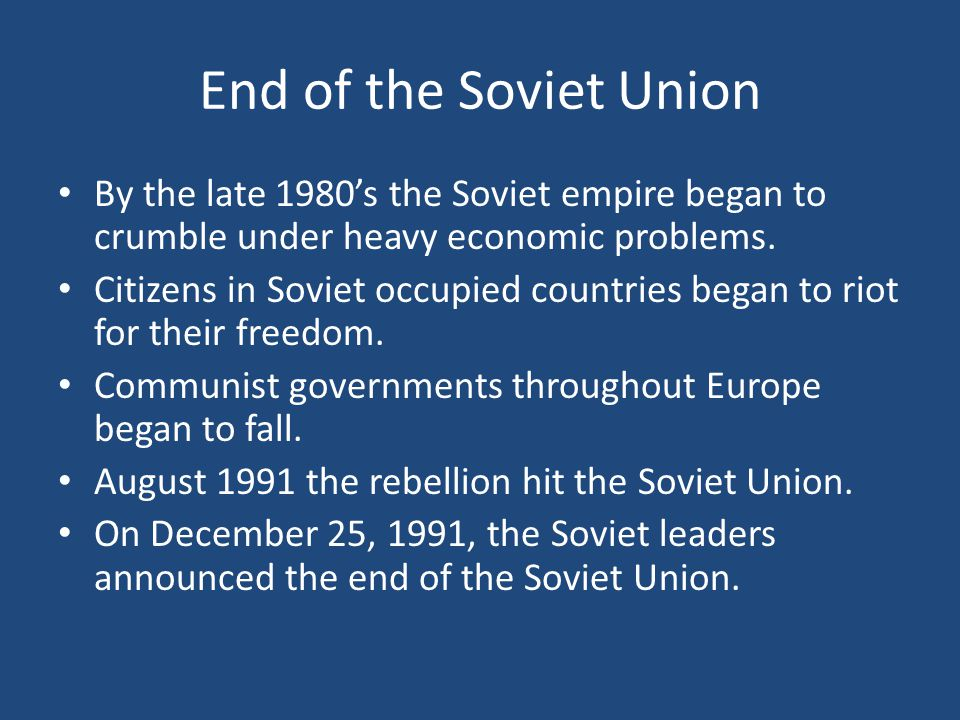 End of the Soviet Union By the late 1980's the Soviet empire began to crumble under heavy economic problems.