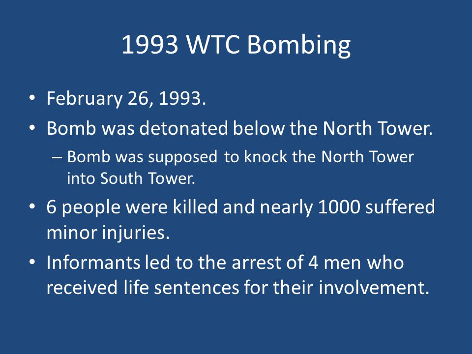 1993 WTC Bombing February 26, 1993. Bomb was detonated below the North Tower. Bomb was supposed to knock the North Tower into South Tower.