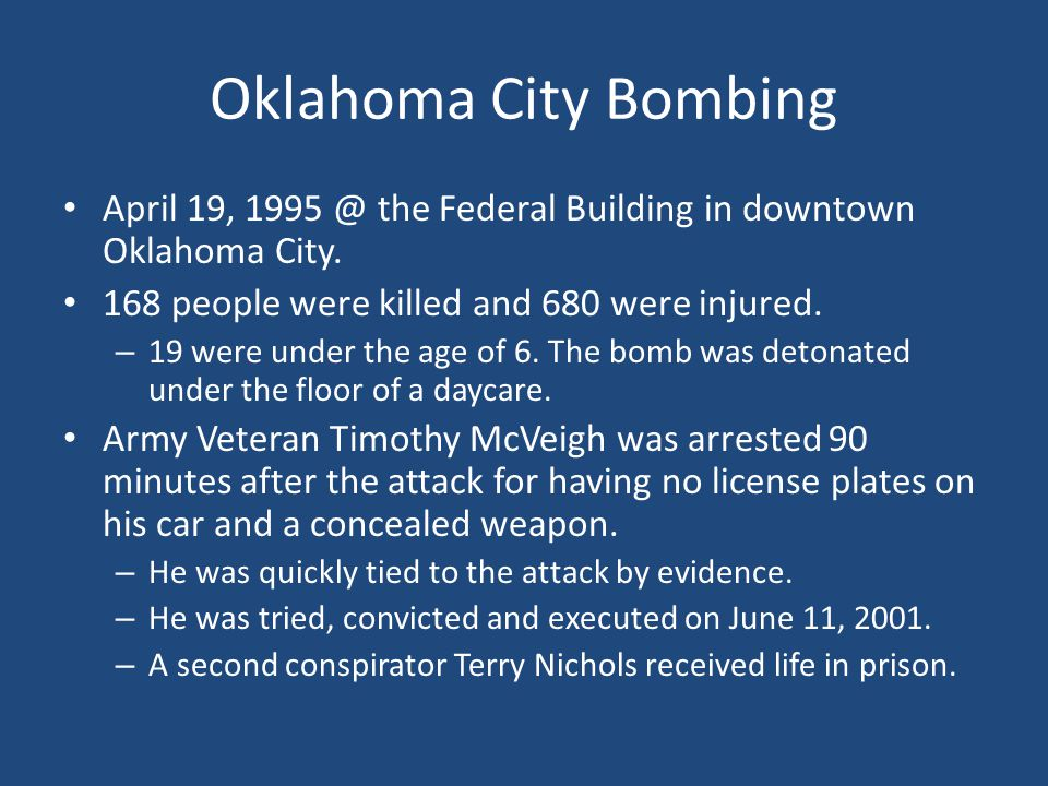 Oklahoma City Bombing April 19, 1995 @ the Federal Building in downtown Oklahoma City. 168 people were killed and 680 were injured.