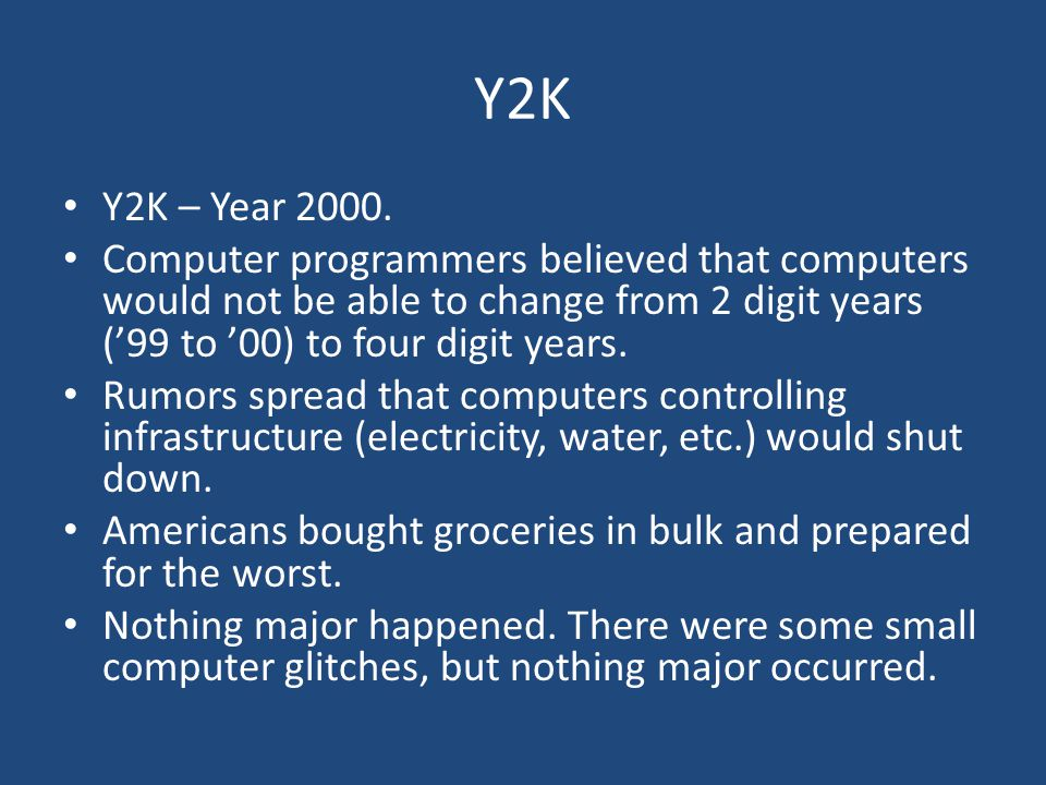 Y2K Y2K – Year 2000. Computer programmers believed that computers would not be able to change from 2 digit years ('99 to '00) to four digit years.