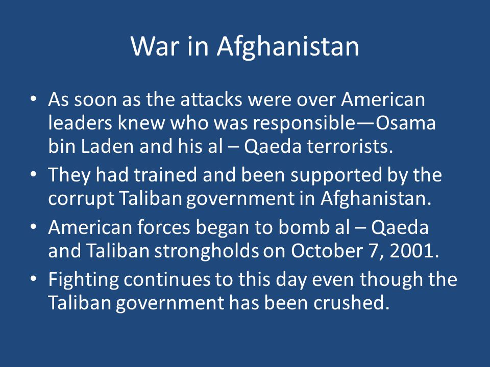 War in Afghanistan As soon as the attacks were over American leaders knew who was responsible—Osama bin Laden and his al – Qaeda terrorists.