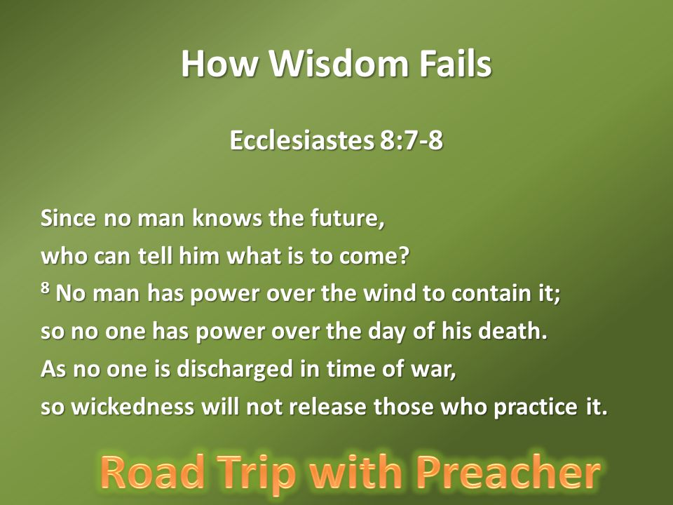 How Wisdom Fails Ecclesiastes 8:7-8 Since no man knows the future,
