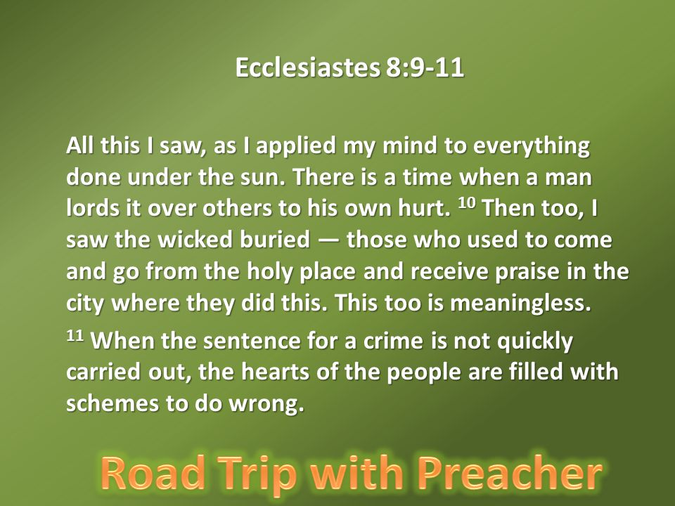 Ecclesiastes 8:9-11 All this I saw, as I applied my mind to everything done under the sun.