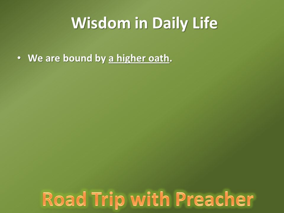 Wisdom in Daily Life We are bound by a higher oath.