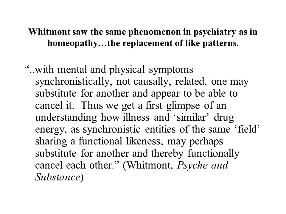 Whitmont saw the same phenomenon in psychiatry as in homeopathy…the replacement of like patterns.