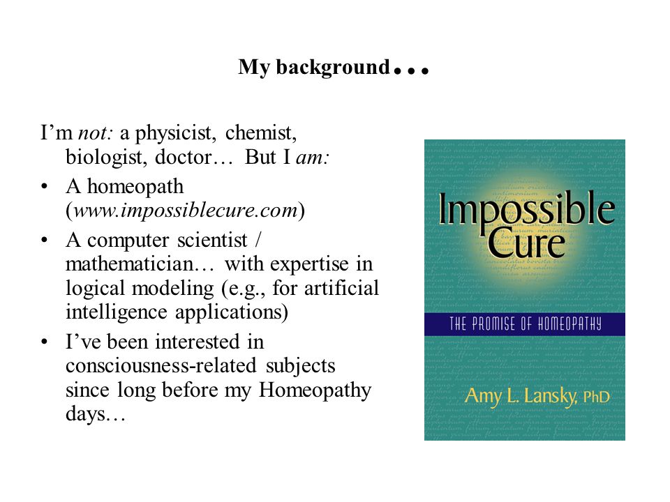 My background… I'm not: a physicist, chemist, biologist, doctor… But I am: A homeopath (www.impossiblecure.com)