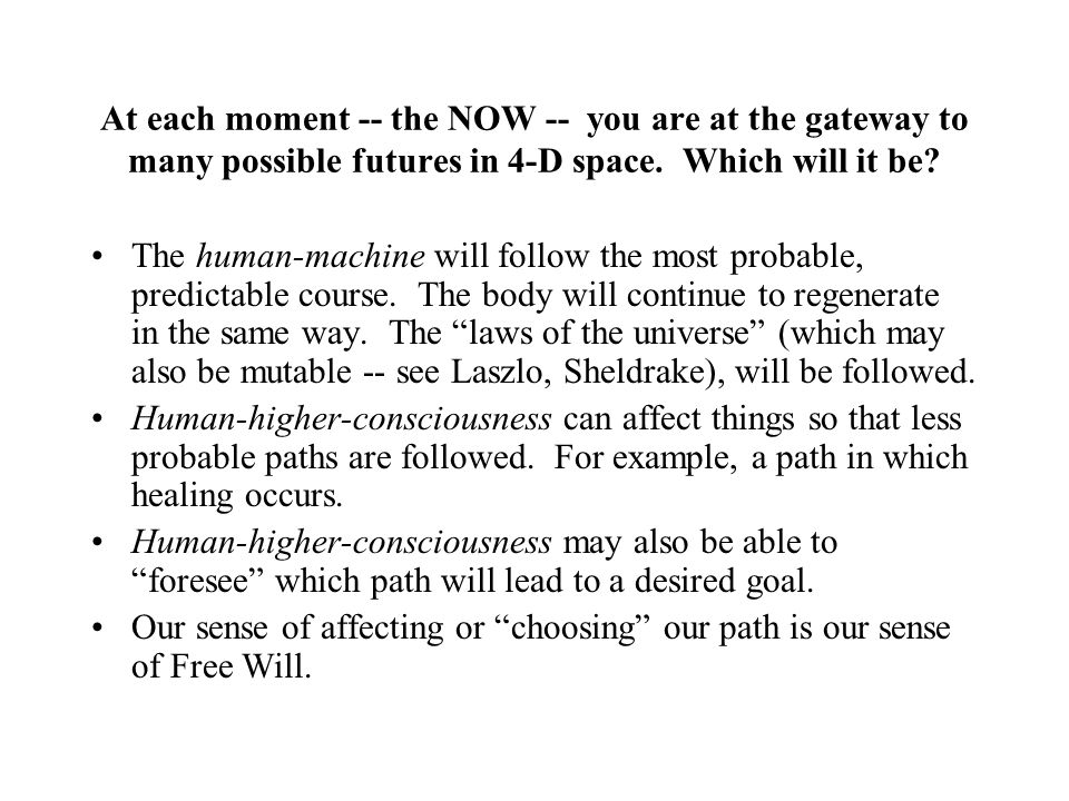 At each moment -- the NOW -- you are at the gateway to many possible futures in 4-D space. Which will it be