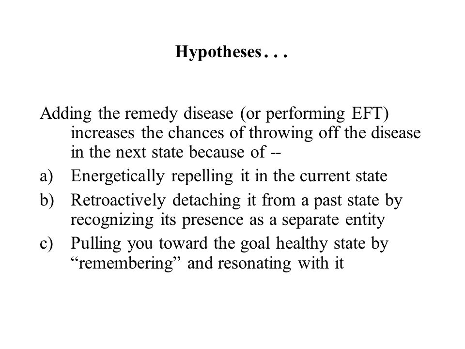 Hypotheses…Adding the remedy disease (or performing EFT) increases the chances of throwing off the disease in the next state because of --