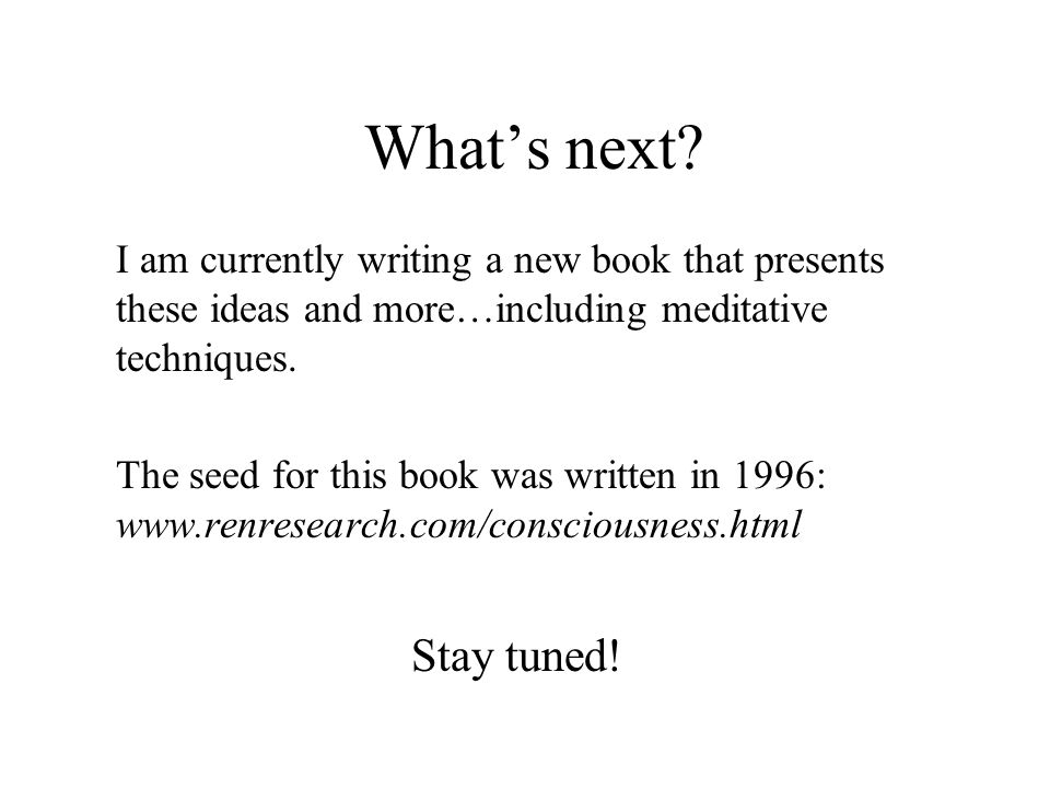 What's next I am currently writing a new book that presents these ideas and more…including meditative techniques.