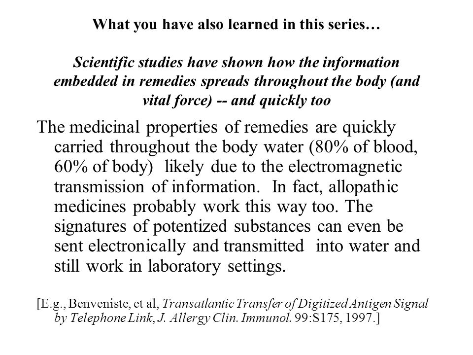 What you have also learned in this series… Scientific studies have shown how the information embedded in remedies spreads throughout the body (and vital force) -- and quickly too