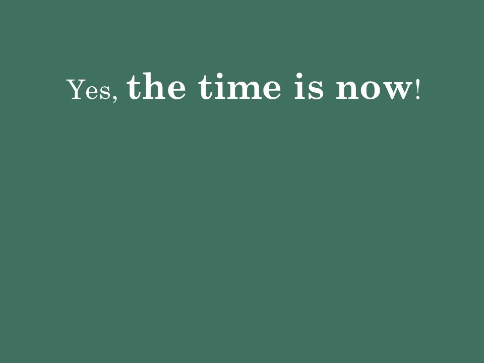 Yes, the time is now!