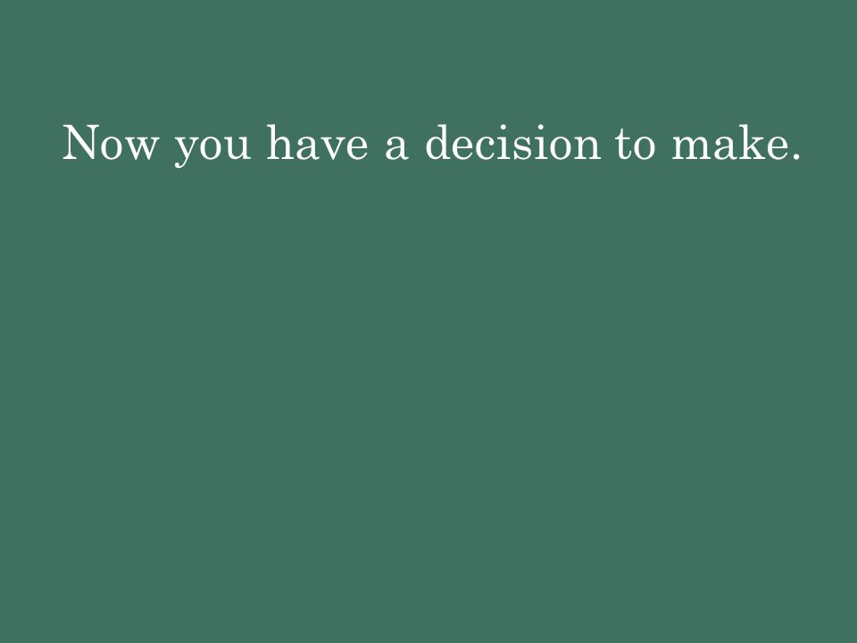 Now you have a decision to make.