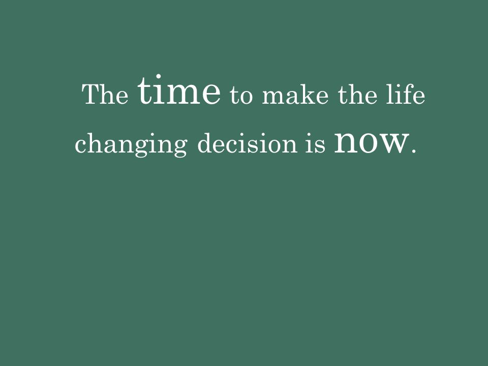 The time to make the life changing decision is now.