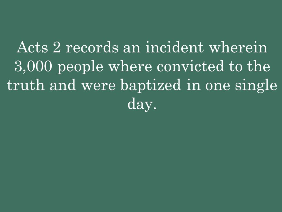 Acts 2 records an incident wherein 3,000 people where convicted to the truth and were baptized in one single day.