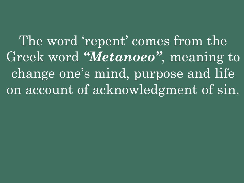 The word 'repent' comes from the Greek word Metanoeo , meaning to change one's mind, purpose and life on account of acknowledgment of sin.