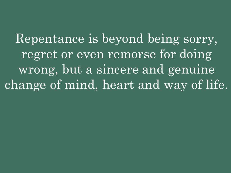 Repentance is beyond being sorry, regret or even remorse for doing wrong, but a sincere and genuine change of mind, heart and way of life.