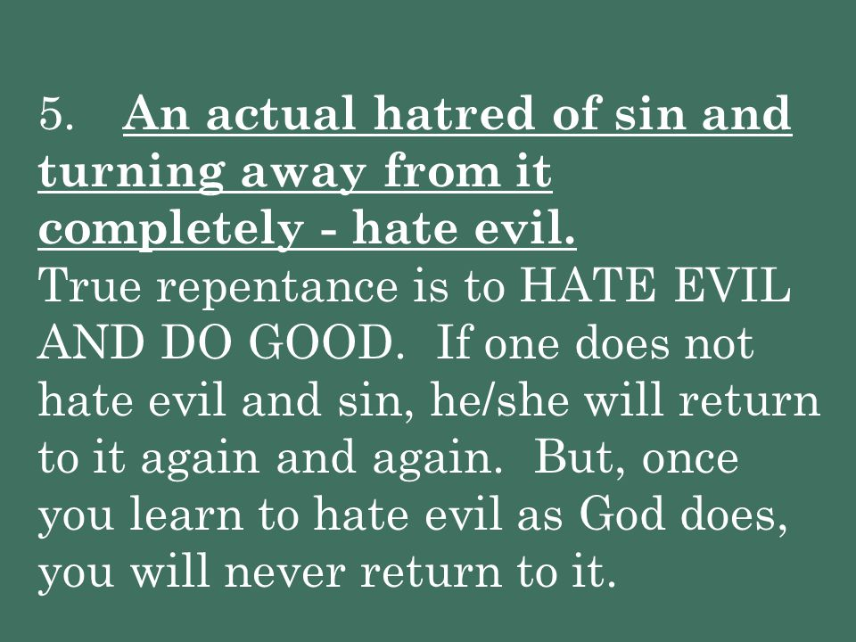 5. An actual hatred of sin and turning away from it completely - hate evil.