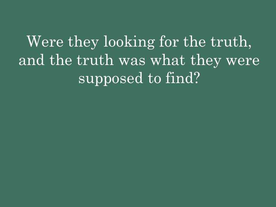 Were they looking for the truth, and the truth was what they were supposed to find