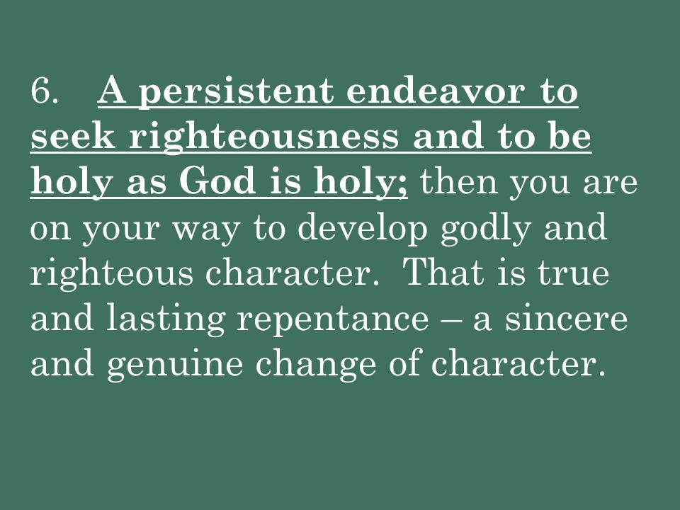 6. A persistent endeavor to seek righteousness and to be holy as God is holy; then you are on your way to develop godly and righteous character.