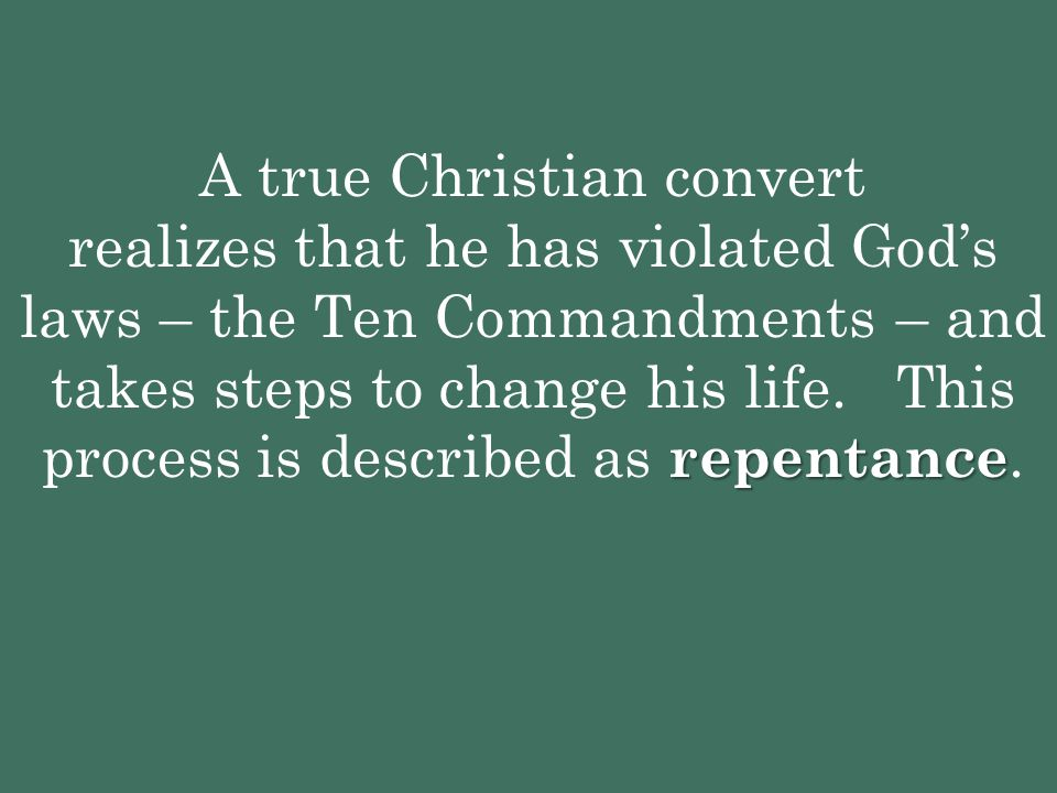 A true Christian convert realizes that he has violated God's laws – the Ten Commandments – and takes steps to change his life.