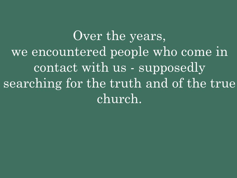 Over the years, we encountered people who come in contact with us - supposedly searching for the truth and of the true church.