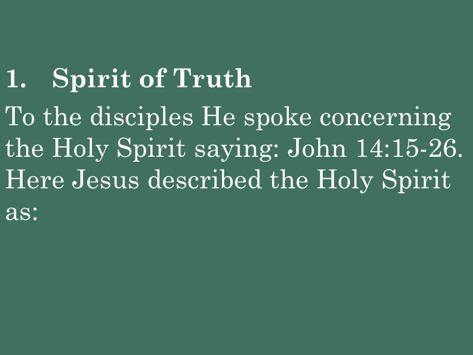 1. Spirit of Truth To the disciples He spoke concerning the Holy Spirit saying: John 14:15-26.
