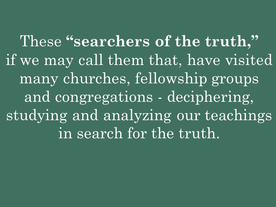 These searchers of the truth, if we may call them that, have visited many churches, fellowship groups and congregations - deciphering, studying and analyzing our teachings in search for the truth.