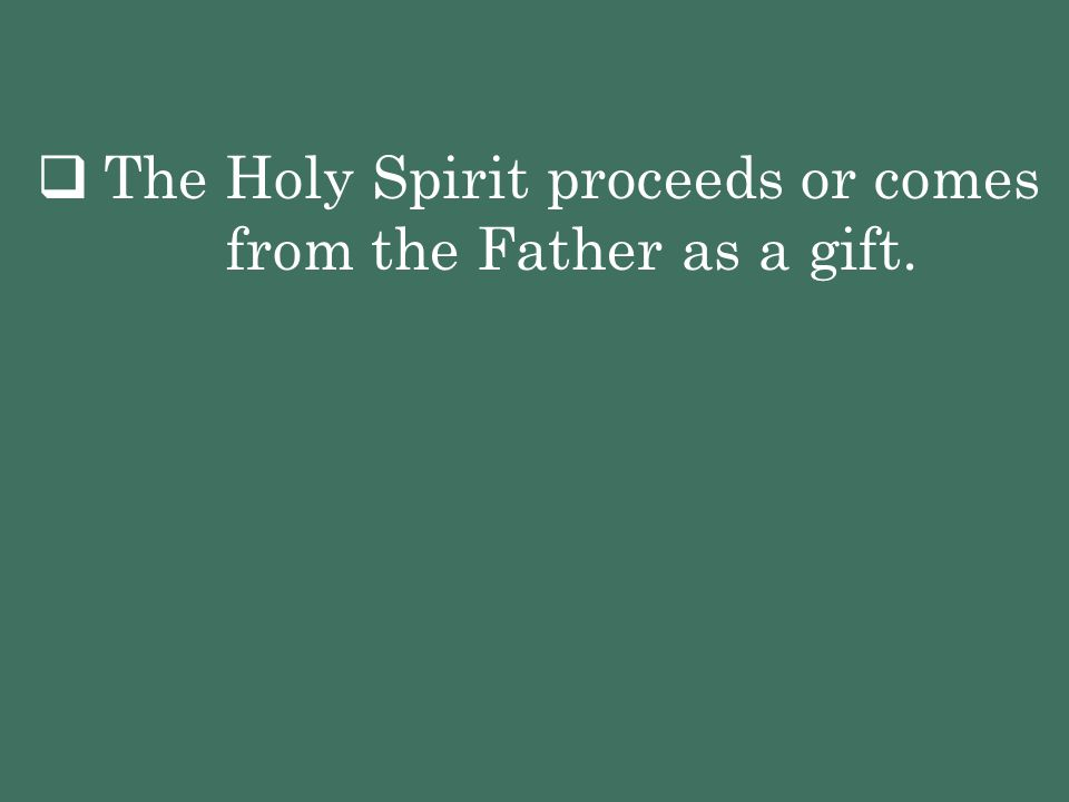 The Holy Spirit proceeds or comes from the Father as a gift.