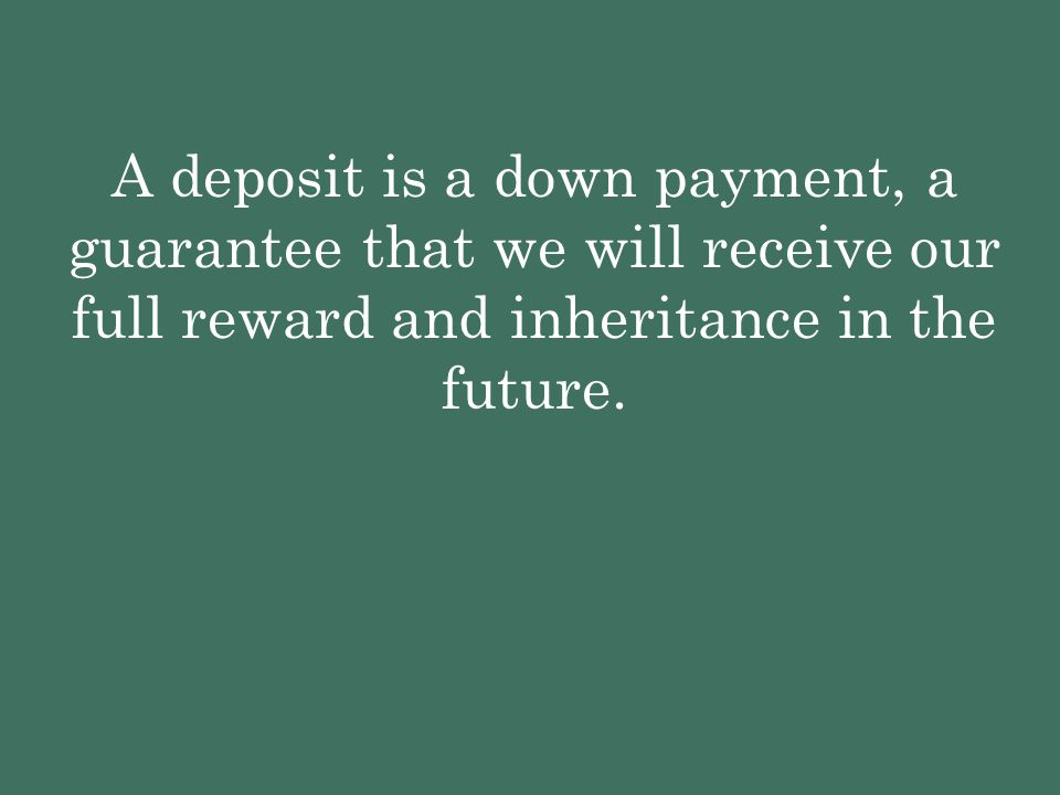 A deposit is a down payment, a guarantee that we will receive our full reward and inheritance in the future.