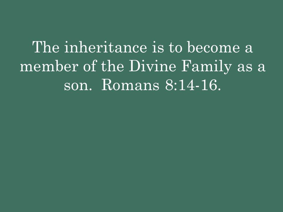 The inheritance is to become a member of the Divine Family as a son