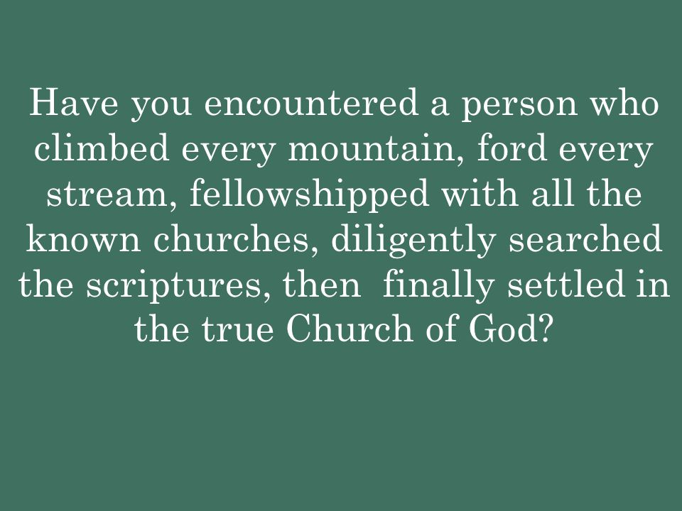 Have you encountered a person who climbed every mountain, ford every stream, fellowshipped with all the known churches, diligently searched the scriptures, then finally settled in the true Church of God