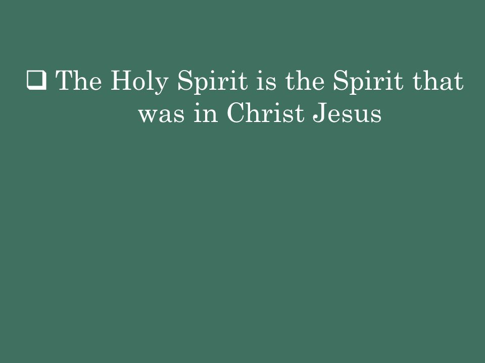 The Holy Spirit is the Spirit that was in Christ Jesus